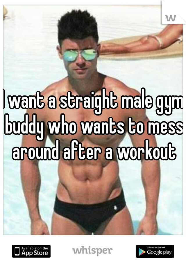 I want a straight male gym buddy who wants to mess around after a workout