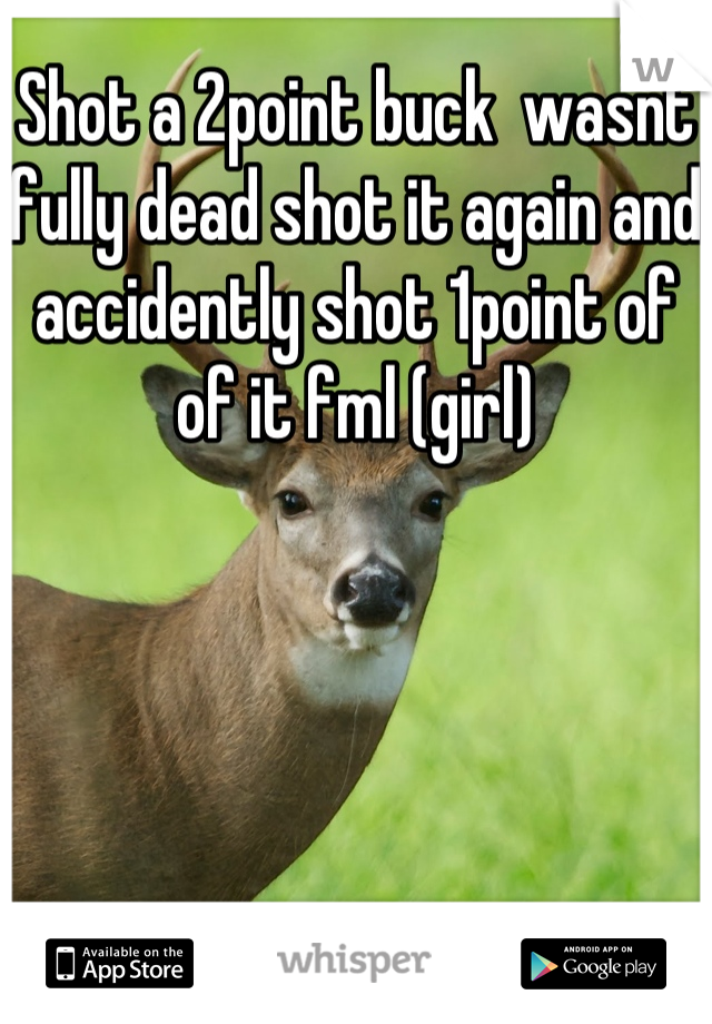 Shot a 2point buck  wasnt fully dead shot it again and accidently shot 1point of of it fml (girl)