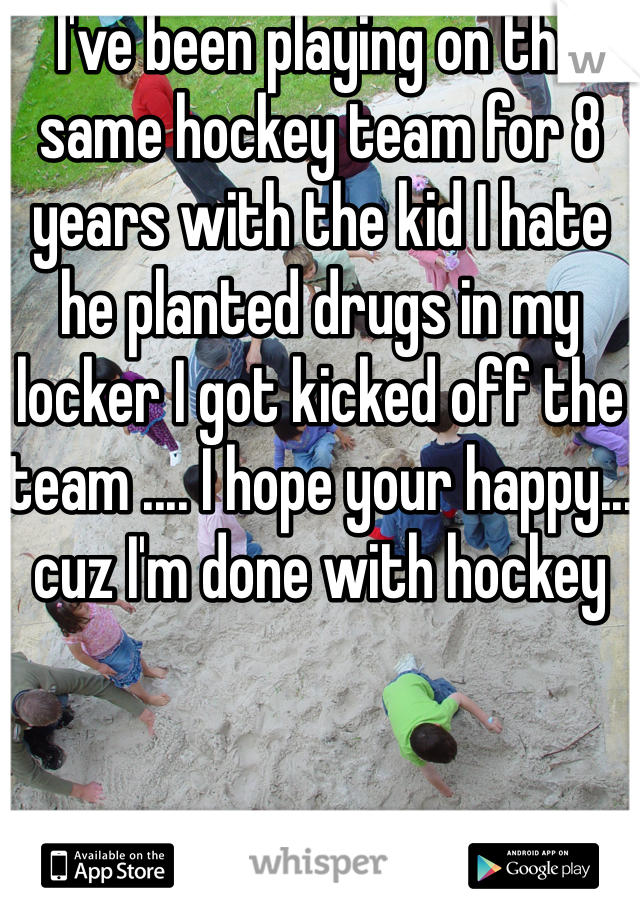 I've been playing on the same hockey team for 8 years with the kid I hate he planted drugs in my locker I got kicked off the team .... I hope your happy... cuz I'm done with hockey