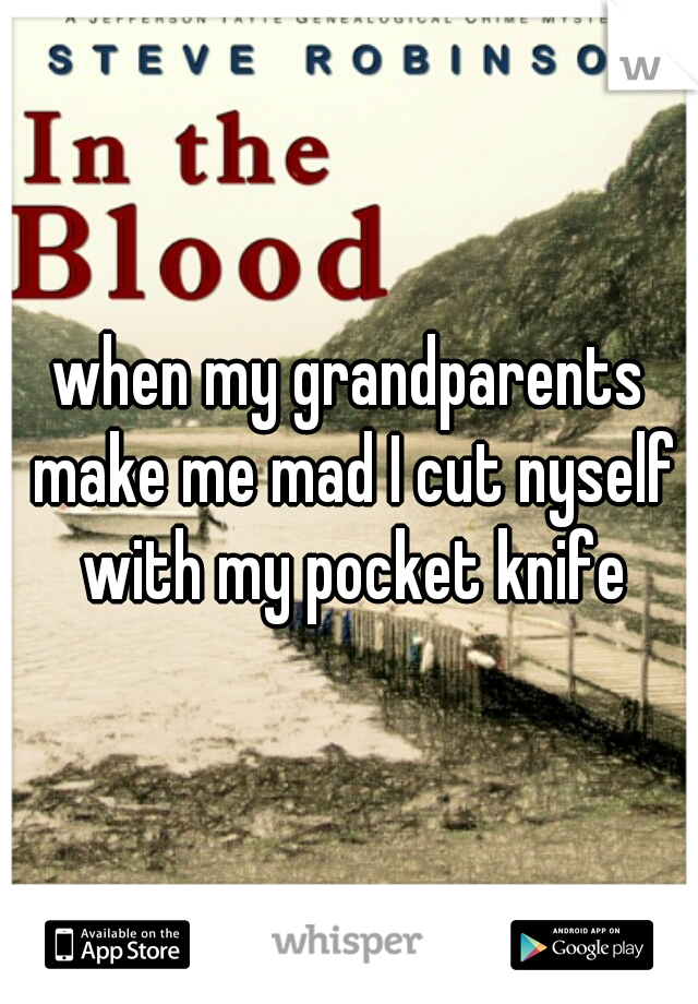 when my grandparents make me mad I cut nyself with my pocket knife