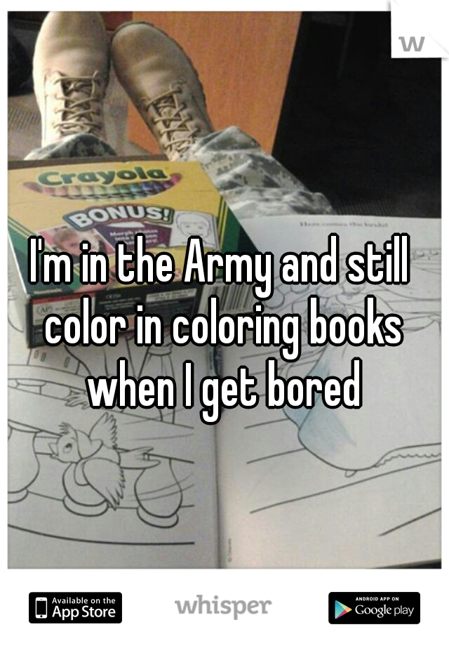I'm in the Army and still color in coloring books when I get bored