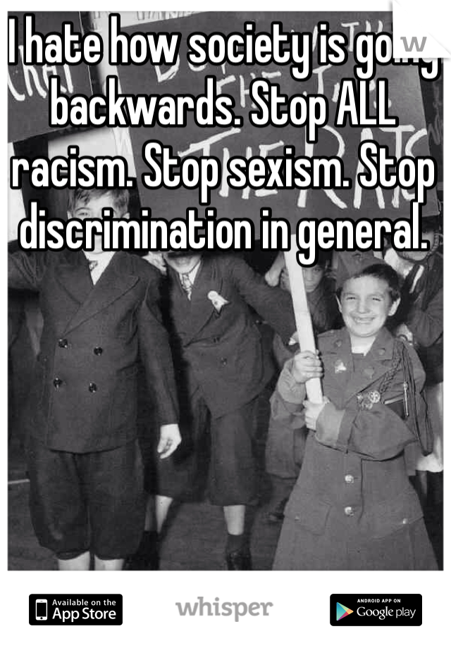 I hate how society is going backwards. Stop ALL racism. Stop sexism. Stop discrimination in general.
