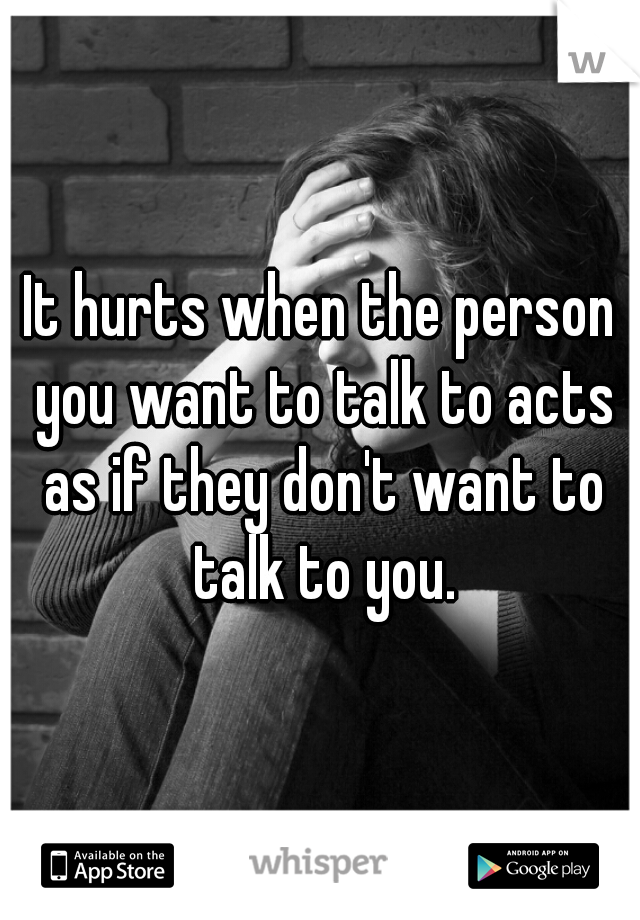 It hurts when the person you want to talk to acts as if they don't want to talk to you.