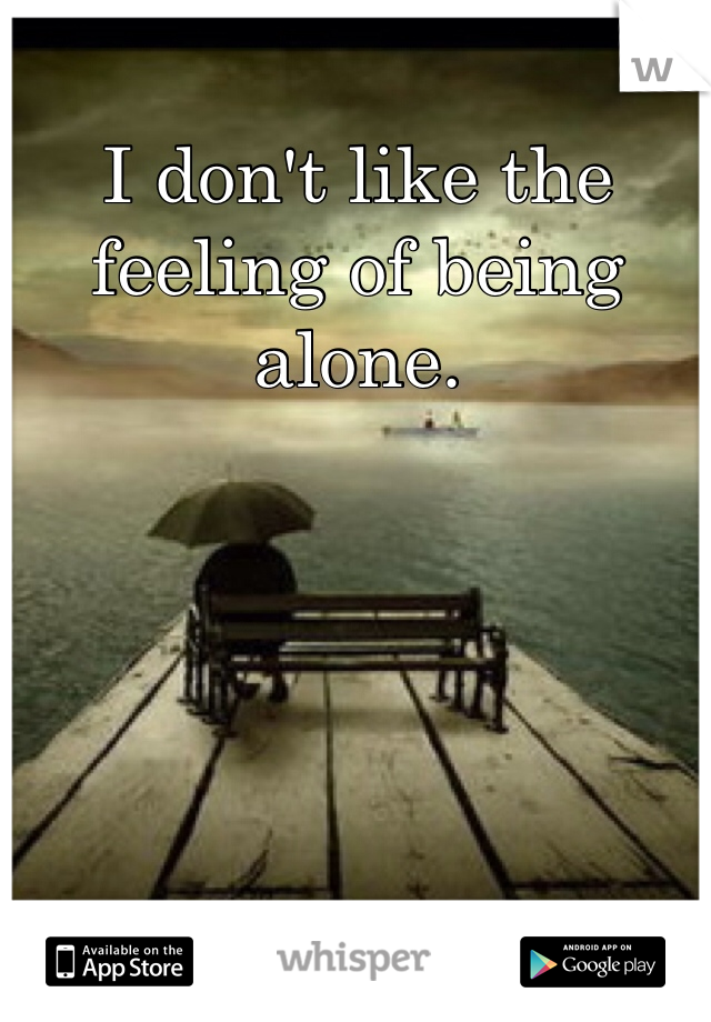 I don't like the feeling of being alone.