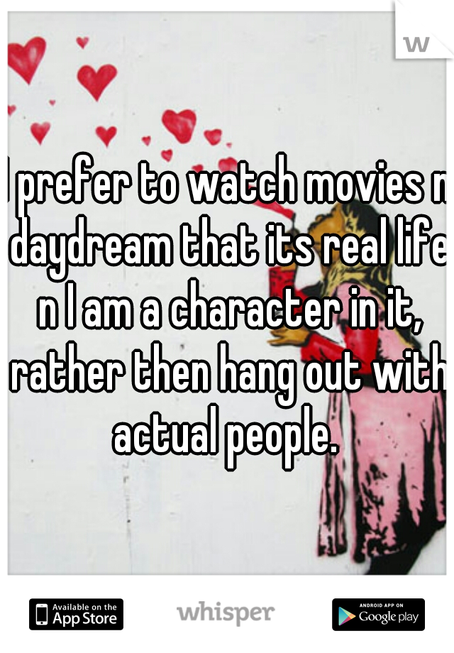I prefer to watch movies n daydream that its real life n I am a character in it, rather then hang out with actual people.