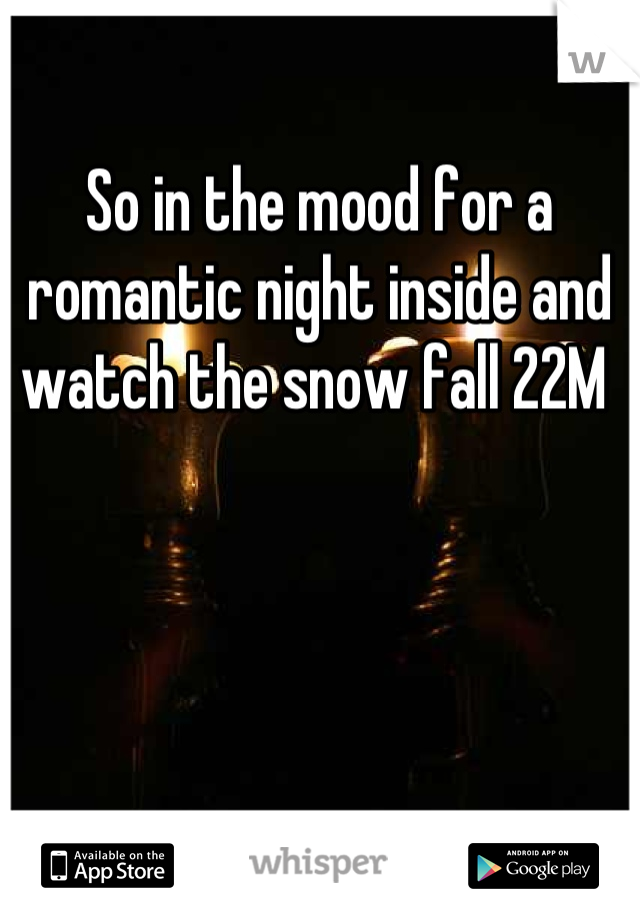 So in the mood for a romantic night inside and watch the snow fall 22M