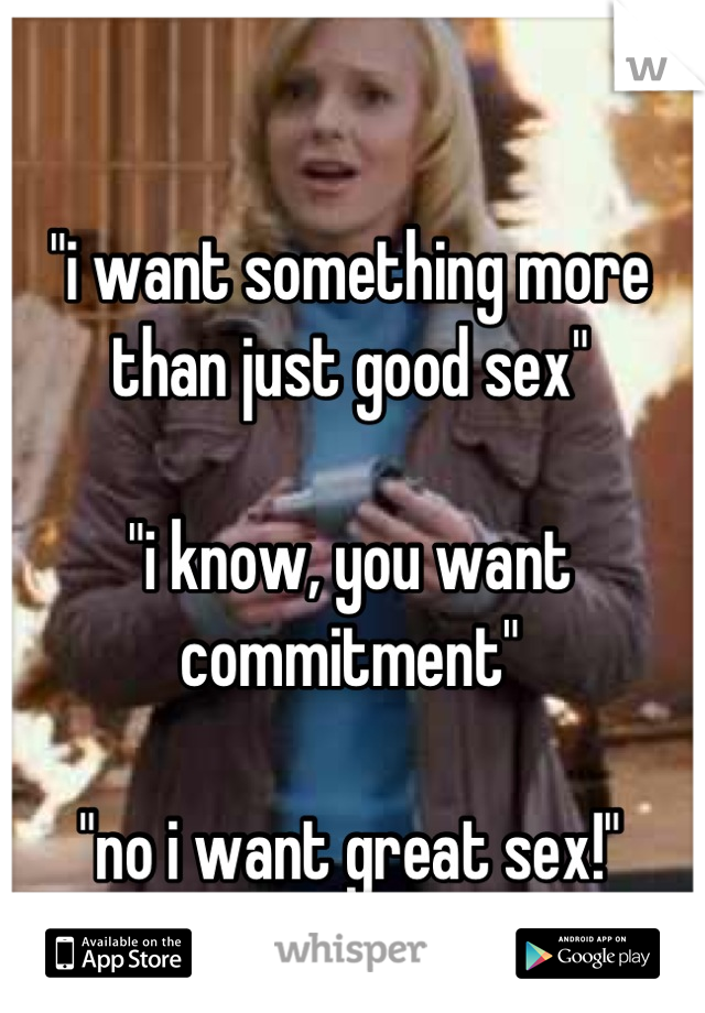"""""""i want something more than just good sex""""  """"i know, you want commitment""""  """"no i want great sex!"""""""