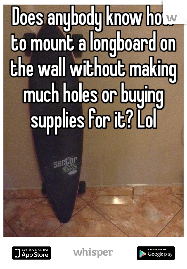 Does anybody know how to mount a longboard on the wall without making much holes or buying supplies for it? Lol