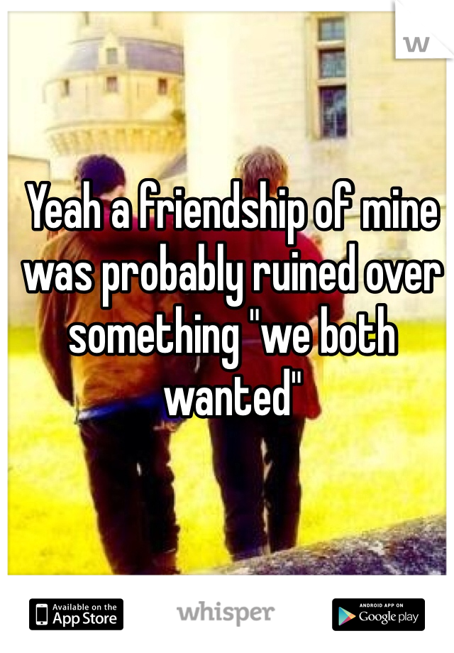 "Yeah a friendship of mine was probably ruined over something ""we both wanted"""