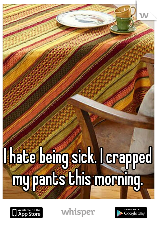 I hate being sick. I crapped my pants this morning.