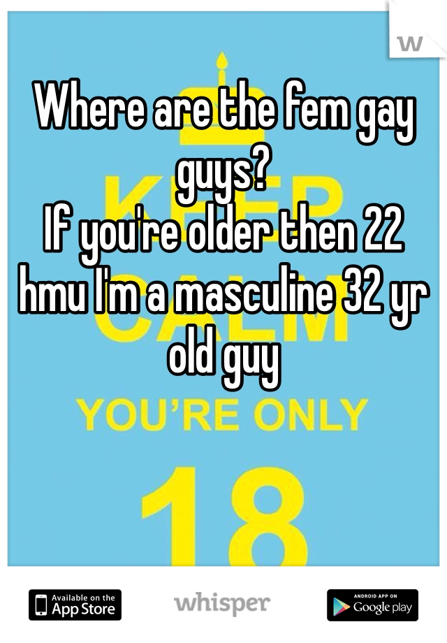 Where are the fem gay guys? If you're older then 22 hmu I'm a masculine 32 yr old guy