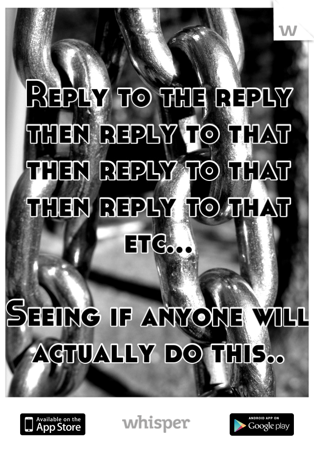 Reply to the reply then reply to that then reply to that then reply to that etc...  Seeing if anyone will actually do this..