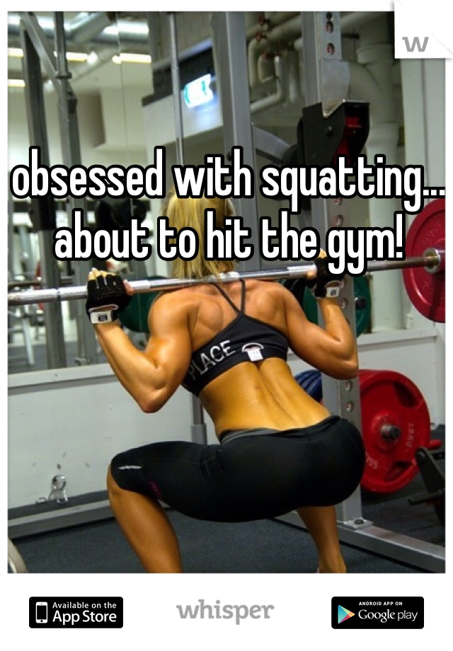 obsessed with squatting... about to hit the gym!