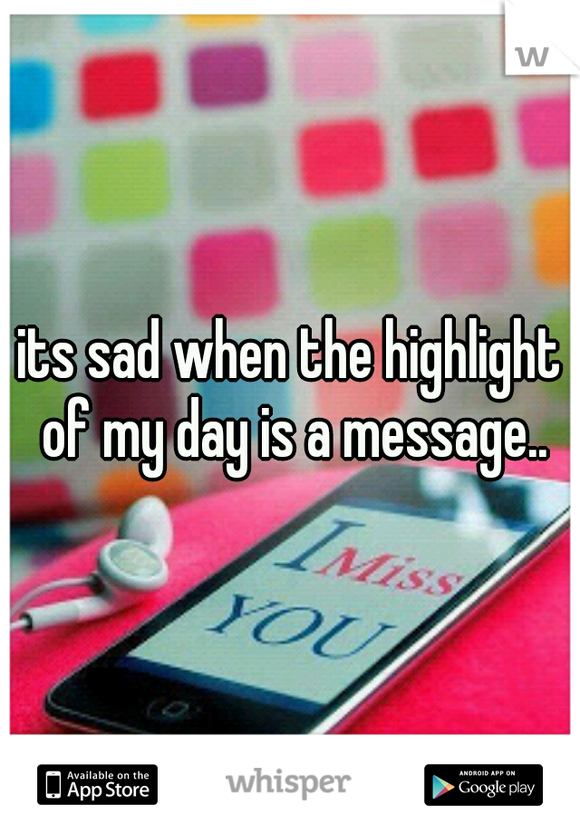 its sad when the highlight of my day is a message..