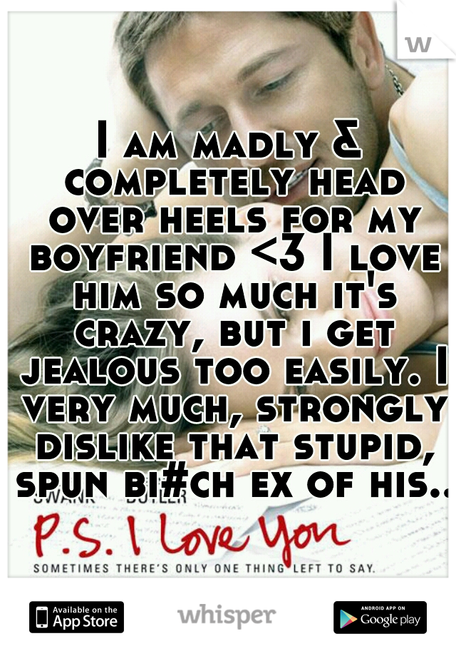 I am madly & completely head over heels for my boyfriend <3 I love him so much it's crazy, but i get jealous too easily. I very much, strongly dislike that stupid, spun bi#ch ex of his..