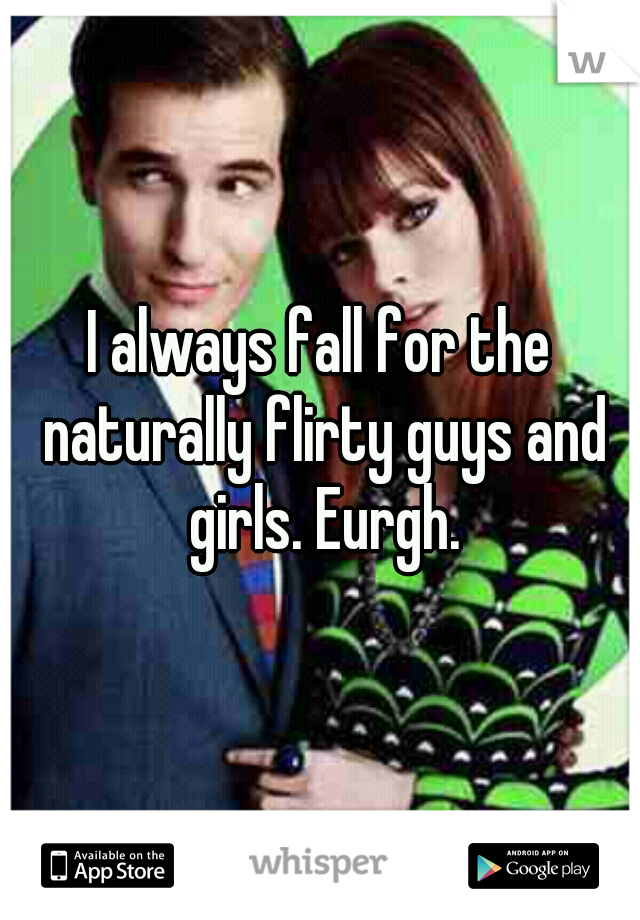 I always fall for the naturally flirty guys and girls. Eurgh.
