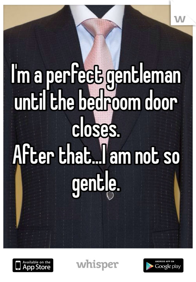 I'm a perfect gentleman until the bedroom door closes. After that...I am not so gentle.