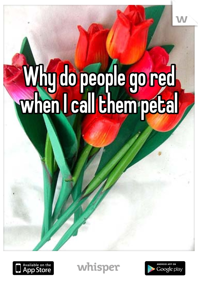 Why do people go red when I call them petal