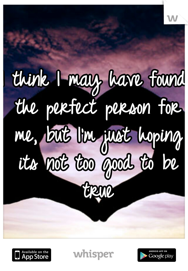 I think I may have found the perfect person for me, but I'm just hoping its not too good to be true