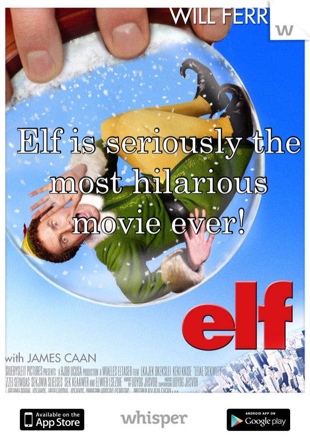 Elf is seriously the most hilarious movie ever!