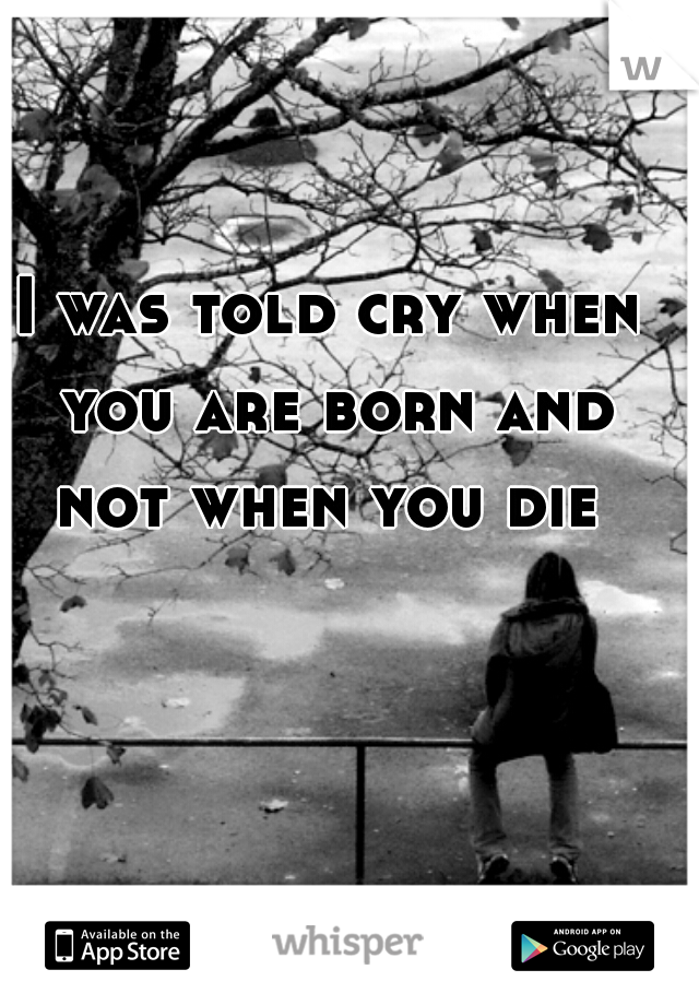 I was told cry when you are born and not when you die