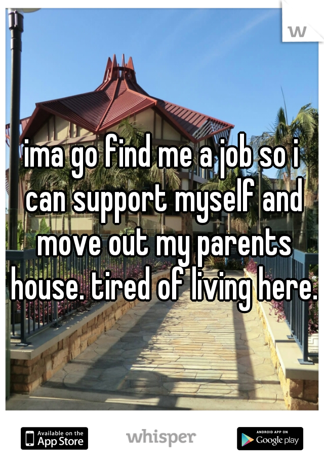 ima go find me a job so i can support myself and move out my parents house. tired of living here.