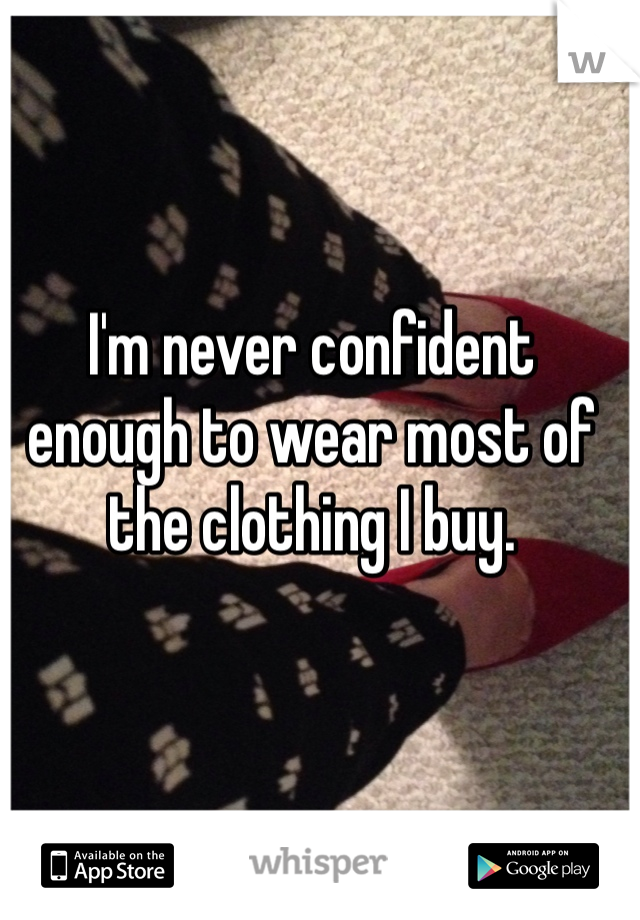 I'm never confident enough to wear most of the clothing I buy.