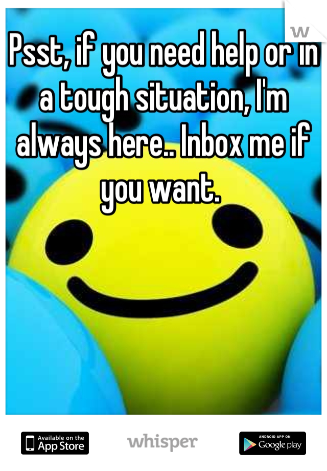 Psst, if you need help or in a tough situation, I'm always here.. Inbox me if you want.