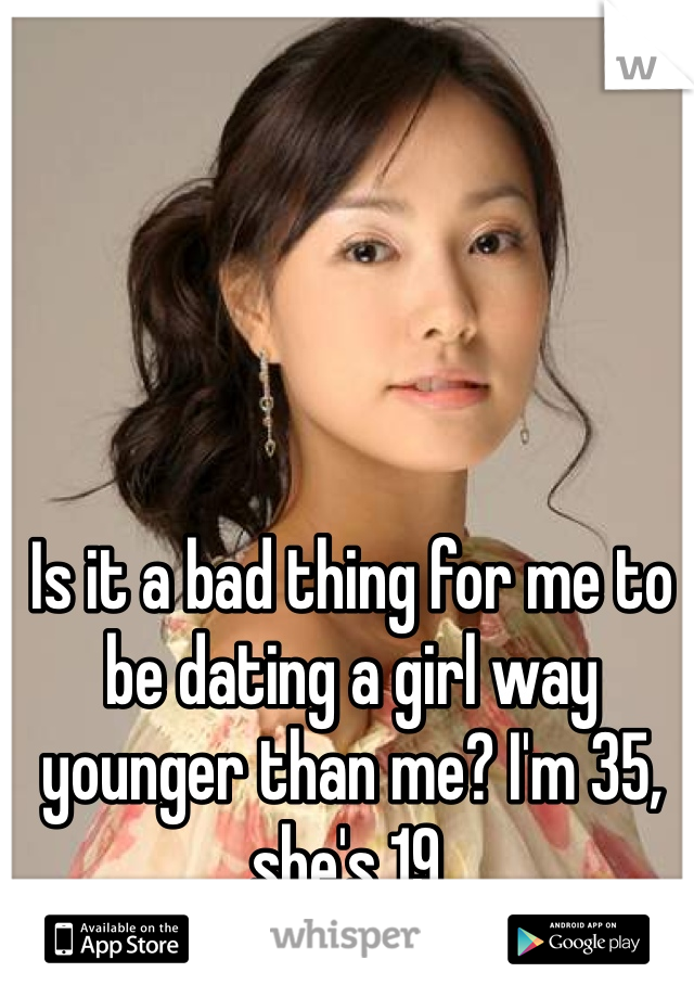 Is it a bad thing for me to be dating a girl way younger than me? I'm 35, she's 19.