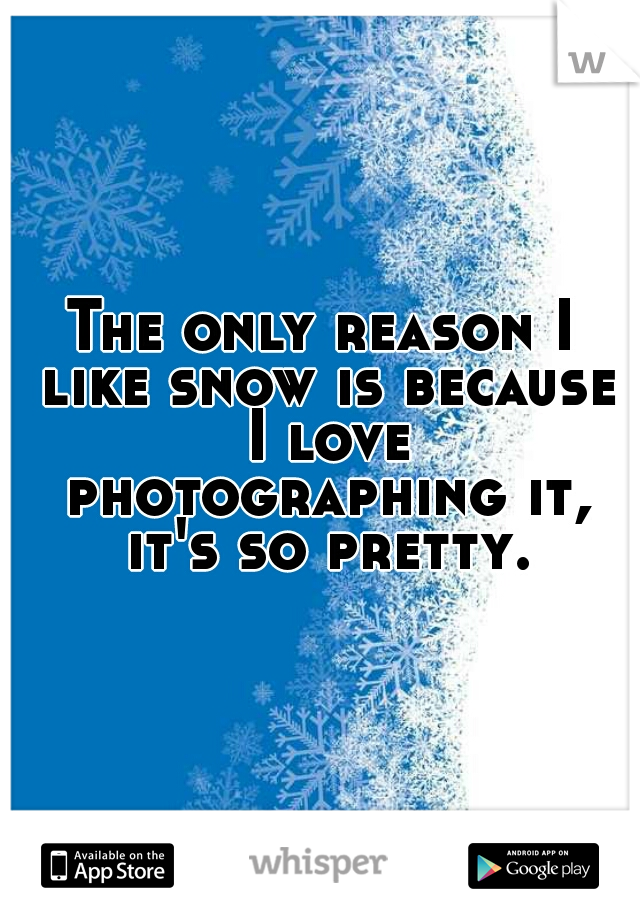 The only reason I like snow is because I love photographing it, it's so pretty.