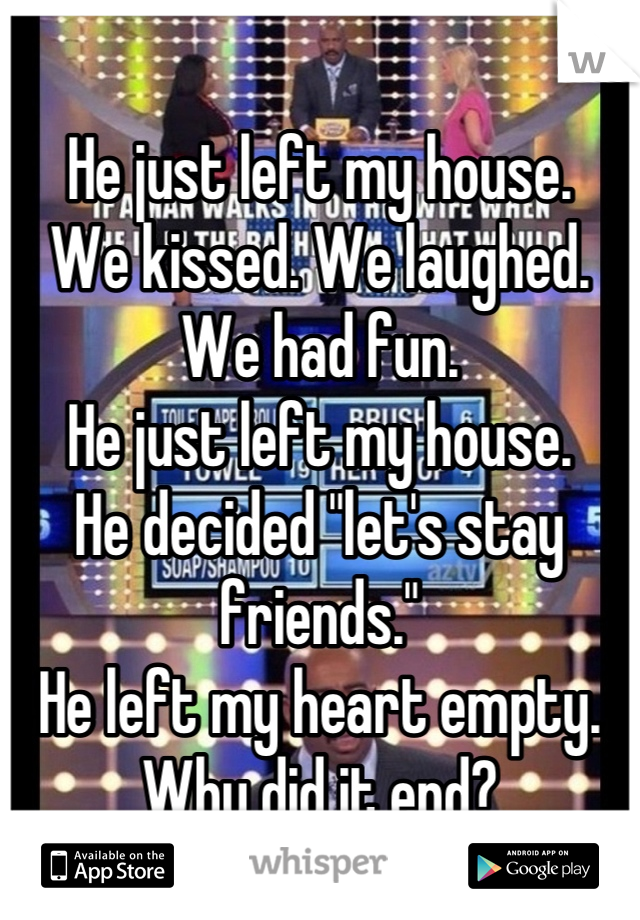 """He just left my house. We kissed. We laughed. We had fun. He just left my house. He decided """"let's stay friends."""" He left my heart empty. Why did it end?"""