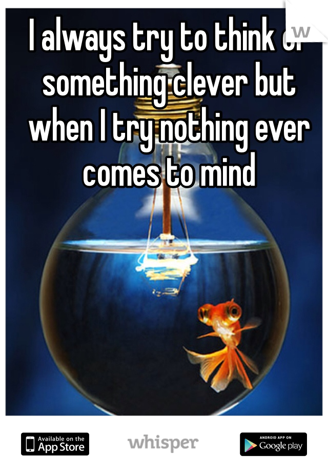 I always try to think of something clever but when I try nothing ever comes to mind