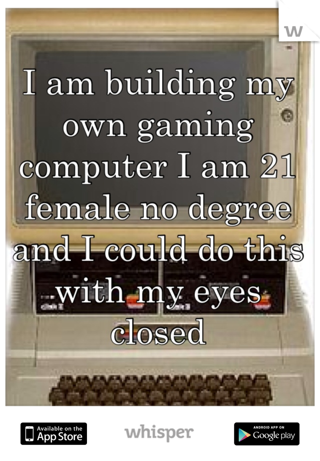 I am building my own gaming computer I am 21 female no degree and I could do this with my eyes closed