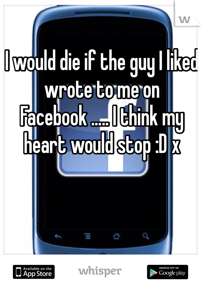 I would die if the guy I liked wrote to me on Facebook ..... I think my heart would stop :D x