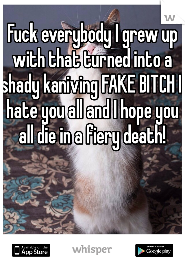 Fuck everybody I grew up with that turned into a shady kaniving FAKE BITCH I hate you all and I hope you all die in a fiery death!