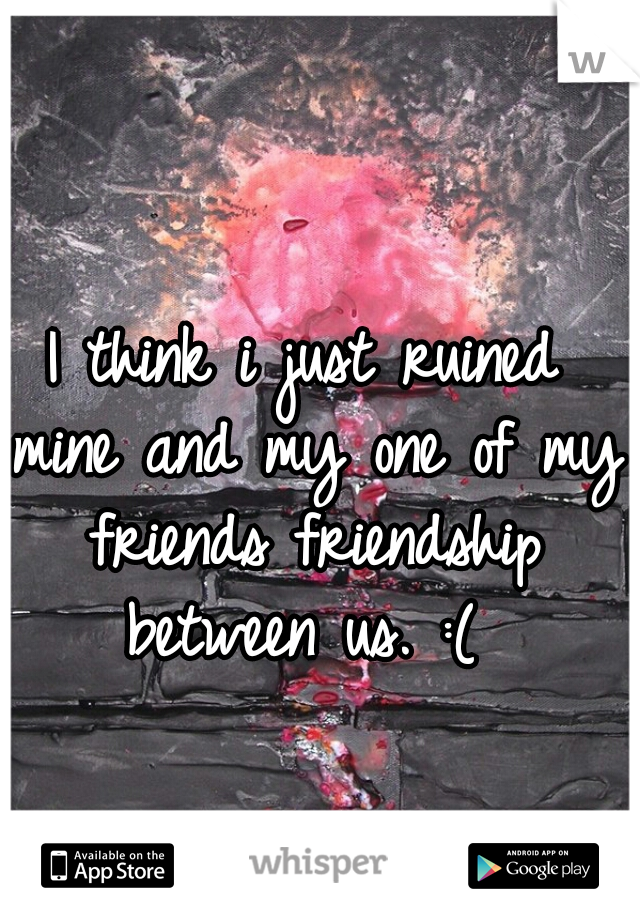 I think i just ruined mine and my one of my friends friendship between us. :(