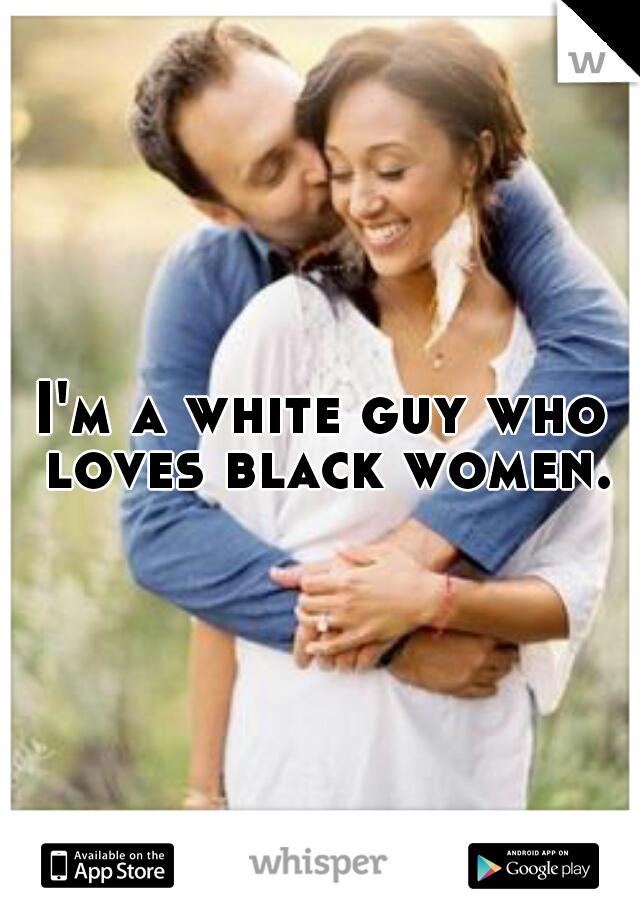 I'm a white guy who loves black women.