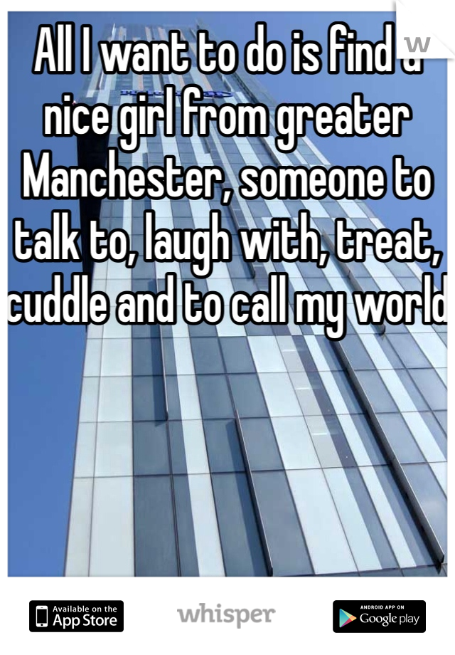 All I want to do is find a nice girl from greater Manchester, someone to talk to, laugh with, treat, cuddle and to call my world