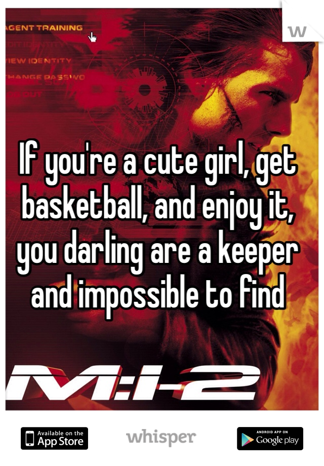 If you're a cute girl, get basketball, and enjoy it, you darling are a keeper and impossible to find
