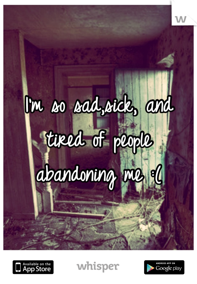 I'm so sad,sick, and tired of people abandoning me :(