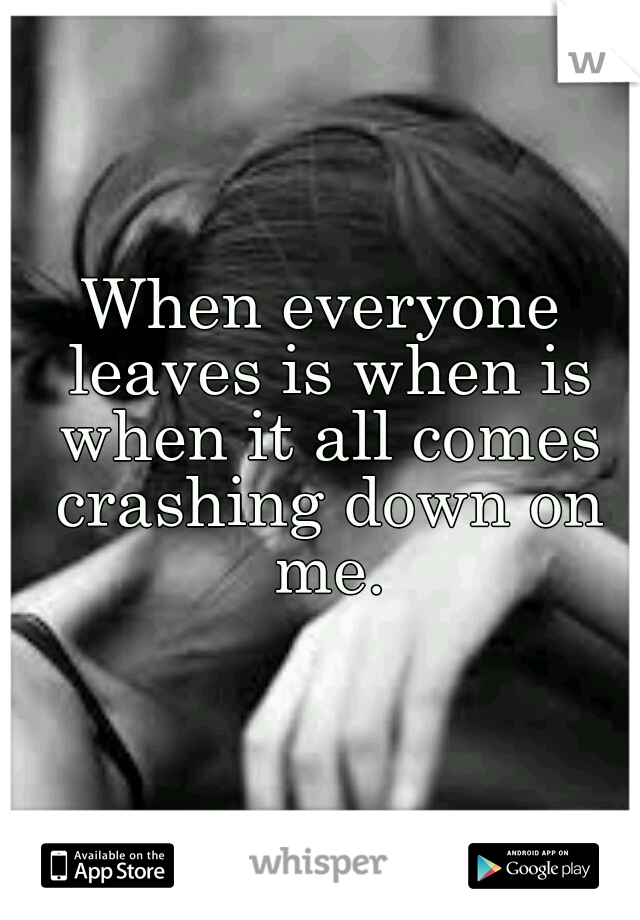 When everyone leaves is when is when it all comes crashing down on me.