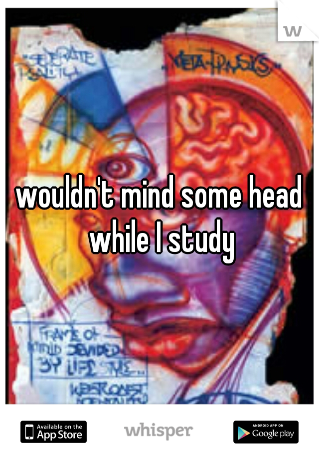 wouldn't mind some head while I study