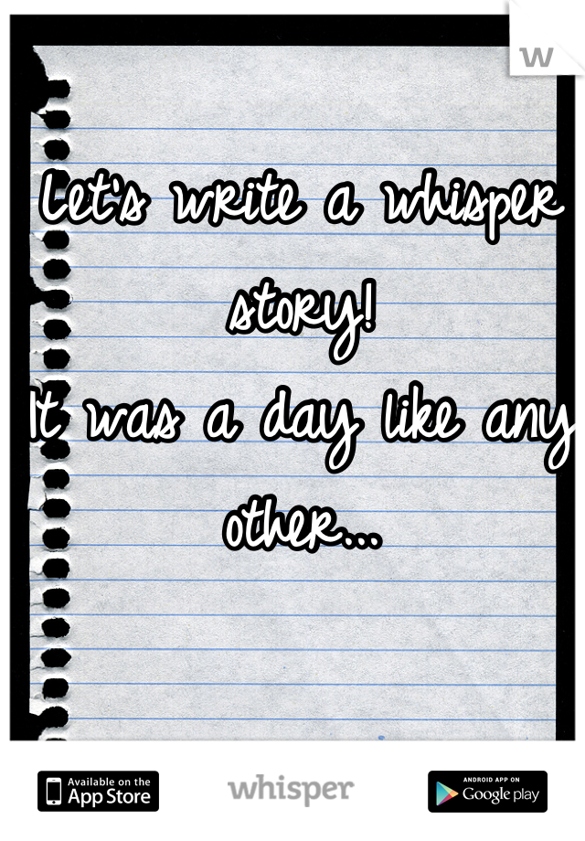 Let's write a whisper story! It was a day like any other...