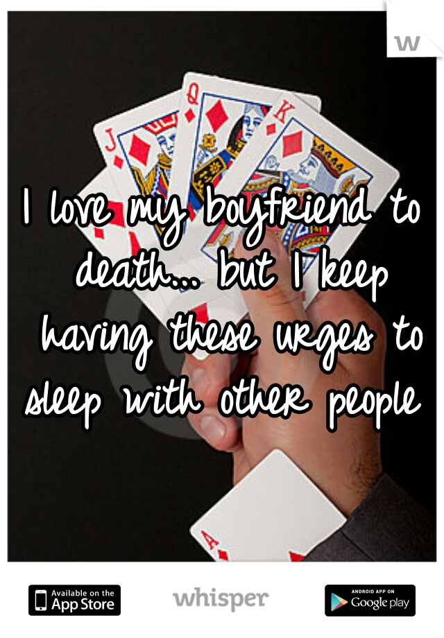 I love my boyfriend to death... but I keep having these urges to sleep with other people