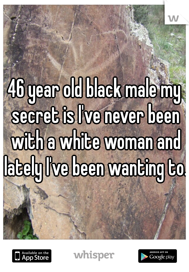 46 year old black male my secret is I've never been with a white woman and lately I've been wanting to.