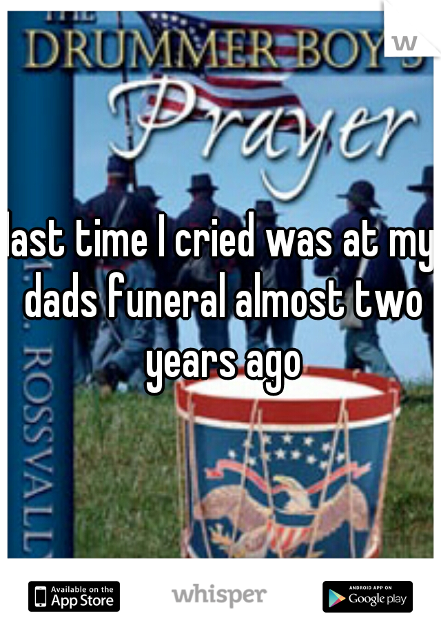 last time I cried was at my dads funeral almost two years ago