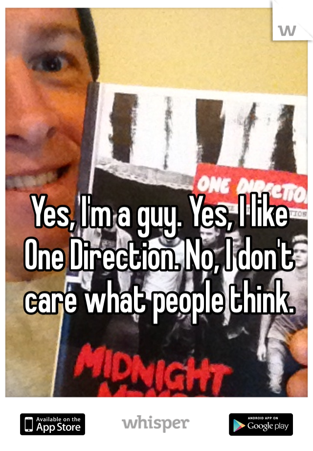 Yes, I'm a guy. Yes, I like One Direction. No, I don't care what people think.