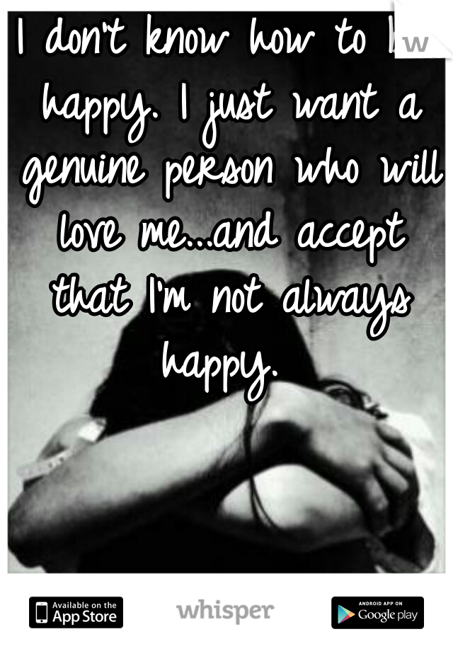 I don't know how to be happy. I just want a genuine person who will love me...and accept that I'm not always happy.