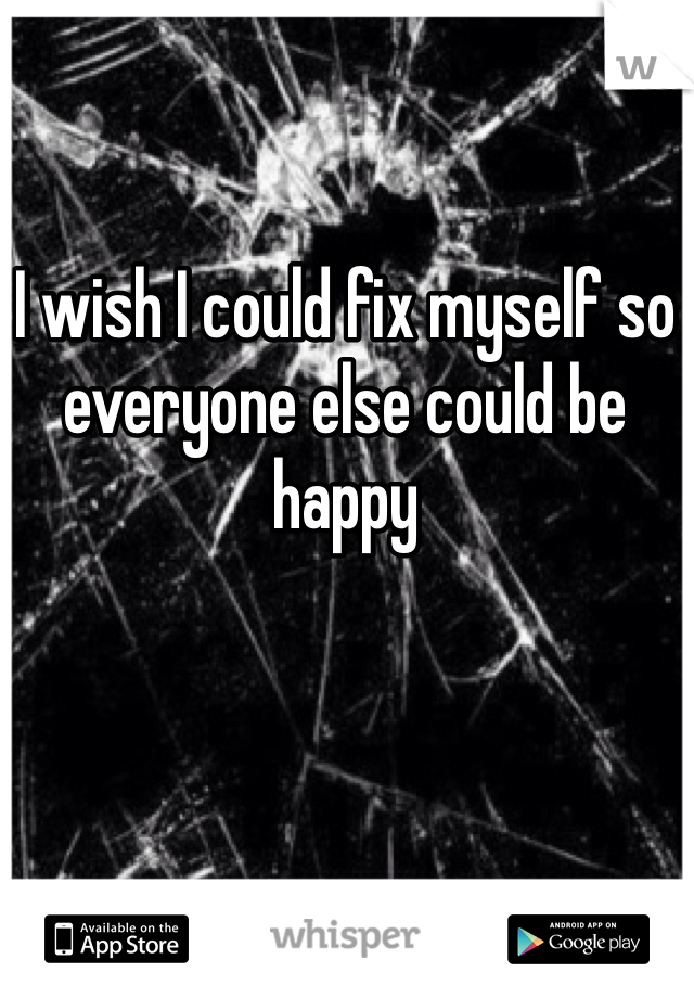 I wish I could fix myself so everyone else could be happy