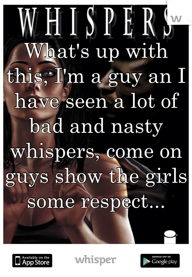 What's up with this, I'm a guy an I have seen a lot of bad and nasty whispers, come on guys show the girls some respect...